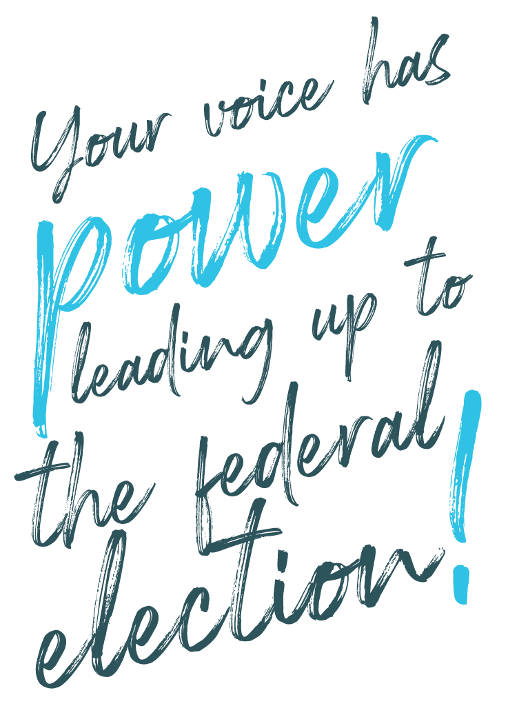 Your voice has power leading up to the federal elections!